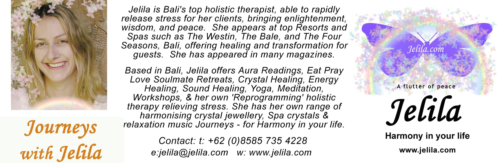 Jelila is Bali's top holistic therapist, able to rapidly release stress for her clients, bringing enlightenment, wisdom, and peace. She appears at top Resorts and Spas such as The Westin, The Bale, and The Four Seasons, Bali, offering healing and transformation for guests. She has appeared in many magazines. Based in Bali, Jelila offers Aura Readings, Eat Pray Love Soulmate Retreats, Crystal Healing, Energy Healing, Sound Healing, Yoga, Meditation, Workshops, & her own 'Reprogramming' holistic therapy relieving stress. She has her own range of harmonising crystal jewellery, Spa crystals & relaxation music Journeys - for Harmony in your life. Contact: t: +62 (0)8585 735 4228 e:jelila@jelila.com w: www.jelila.com