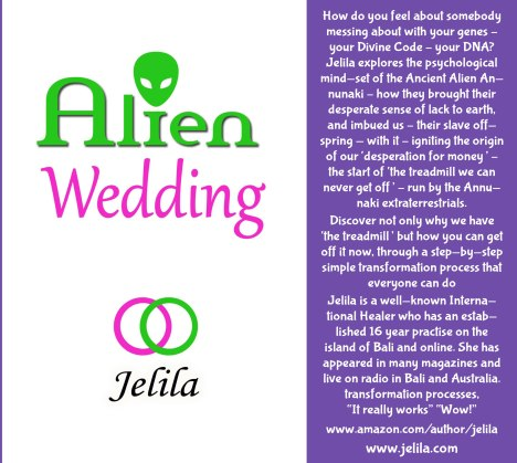 ALIEN WEDDING BOOK - Jelila - how ancient alien Annunaki messed your DNA - creating your deep stress - and what you can do about it  - slave species of the gods - www.jelila.com